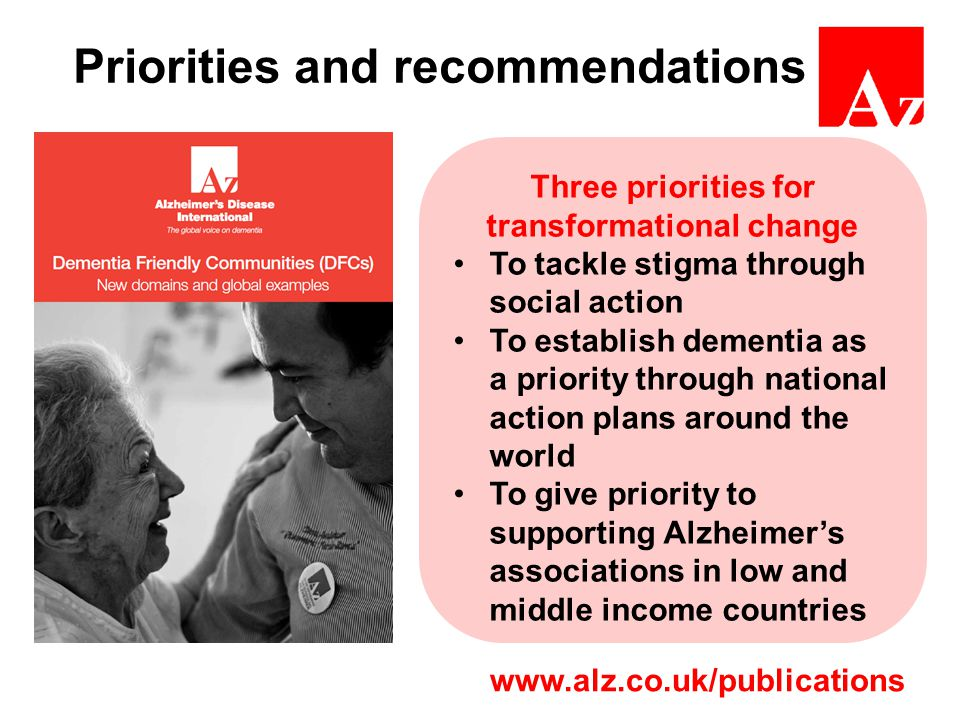 Priorities and recommendations Three priorities for transformational change To tackle stigma through social action To establish dementia as a priority