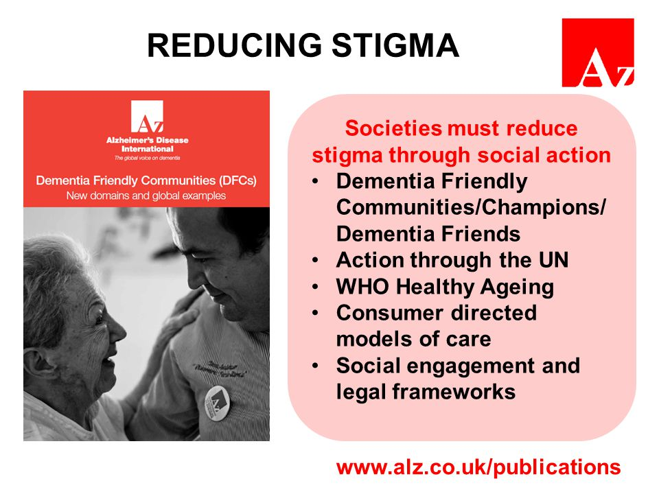 REDUCING STIGMA Societies must reduce stigma through social action Dementia Friendly Communities/Champions/ Dementia Friends Action through the UN WHO Healthy Ageing Consumer directed models of care Social engagement and legal frameworks www.alz.co.uk/publications