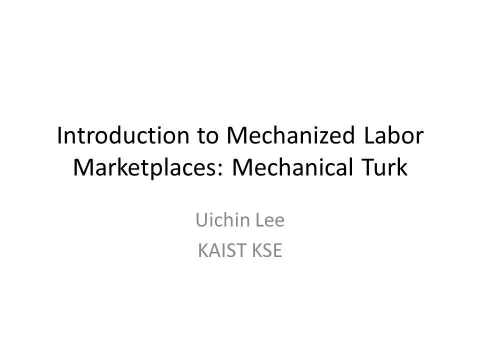 Introduction to Mechanized Labor Marketplaces: Mechanical Turk Uichin Lee KAIST KSE