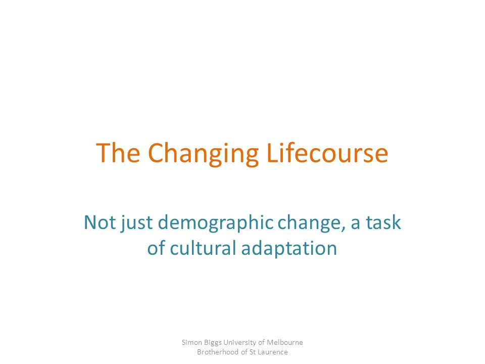 The Changing Lifecourse Not just demographic change, a task of cultural adaptation Simon Biggs University of Melbourne Brotherhood of St Laurence
