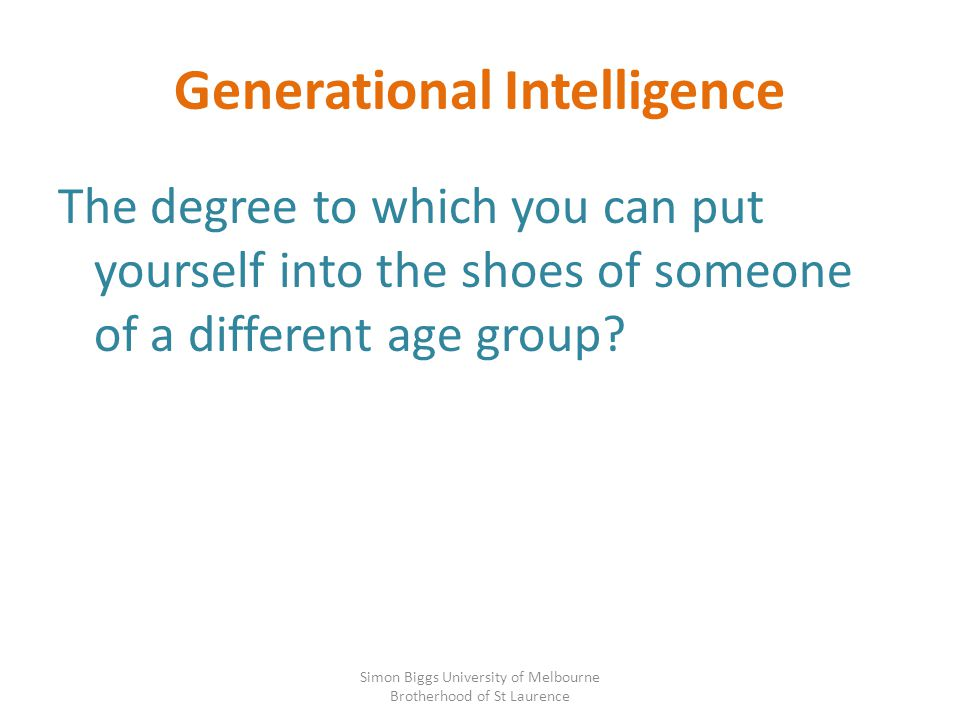 Generational Intelligence The degree to which you can put yourself into the shoes of someone of a different age group? Simon Biggs University of Melbo