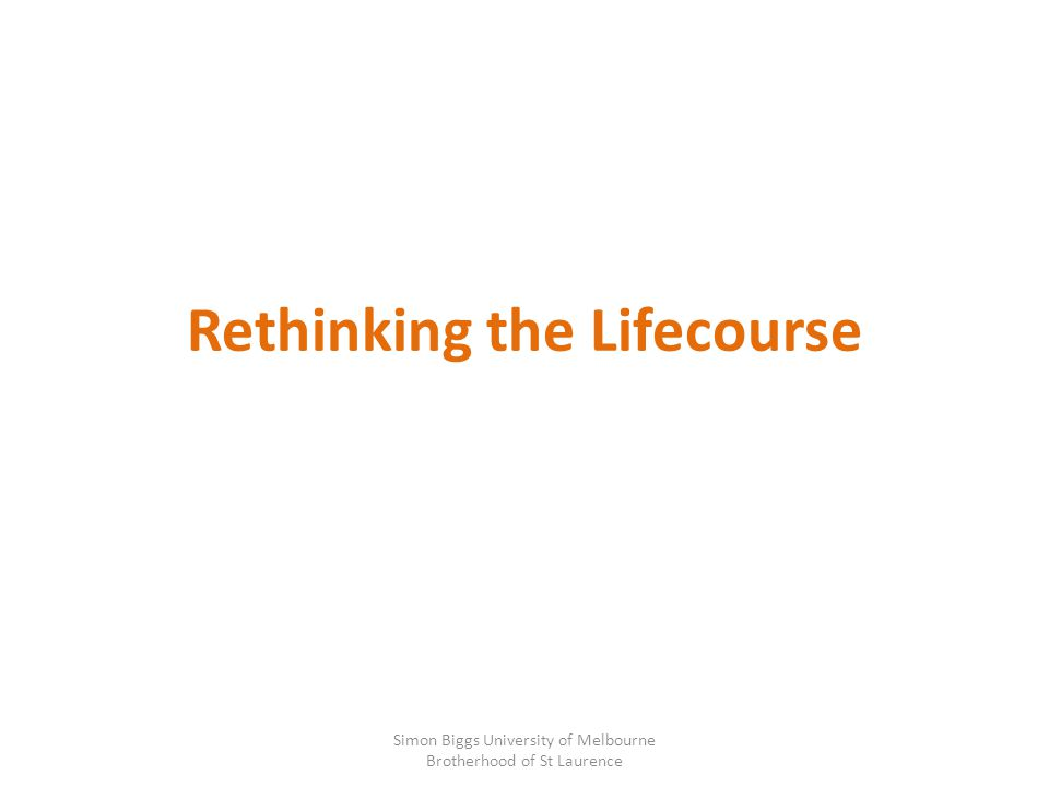 Rethinking the Lifecourse Simon Biggs University of Melbourne Brotherhood of St Laurence