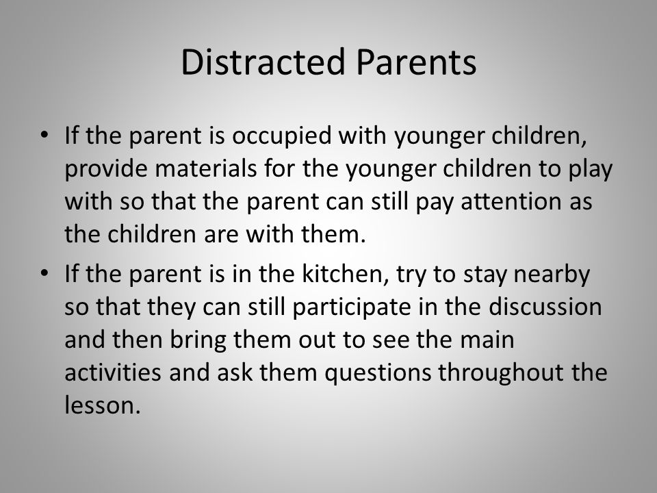Distracted Parents If the parent is occupied with younger children, provide materials for the younger children to play with so that the parent can still pay attention as the children are with them.
