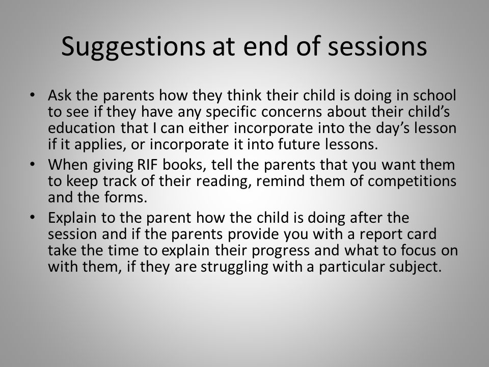 Suggestions at end of sessions Ask the parents how they think their child is doing in school to see if they have any specific concerns about their child's education that I can either incorporate into the day's lesson if it applies, or incorporate it into future lessons.