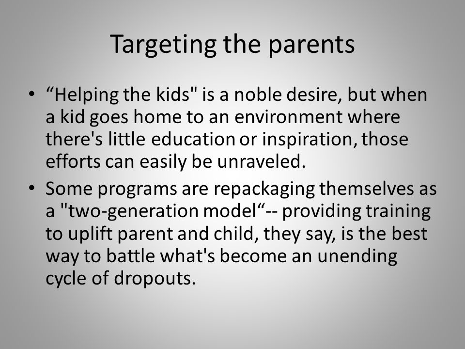 Targeting the parents Helping the kids is a noble desire, but when a kid goes home to an environment where there s little education or inspiration, those efforts can easily be unraveled.