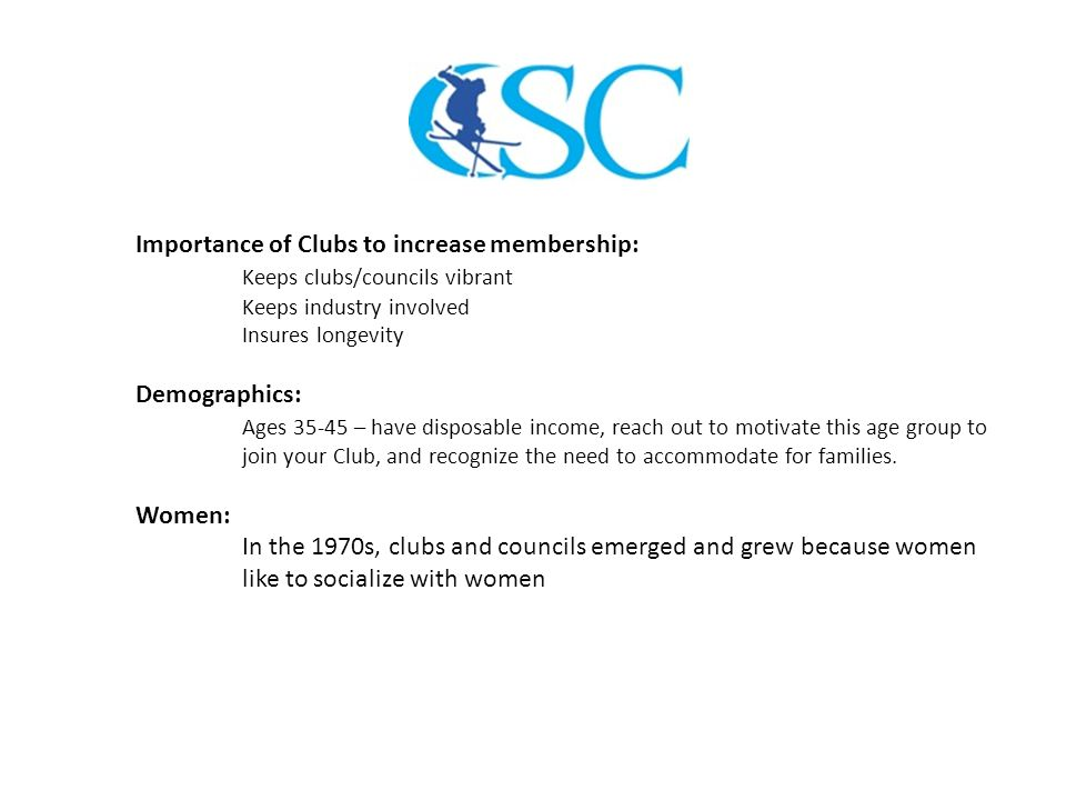Importance of Clubs to increase membership: Keeps clubs/councils vibrant Keeps industry involved Insures longevity Demographics: Ages 35-45 – have disposable income, reach out to motivate this age group to join your Club, and recognize the need to accommodate for families.