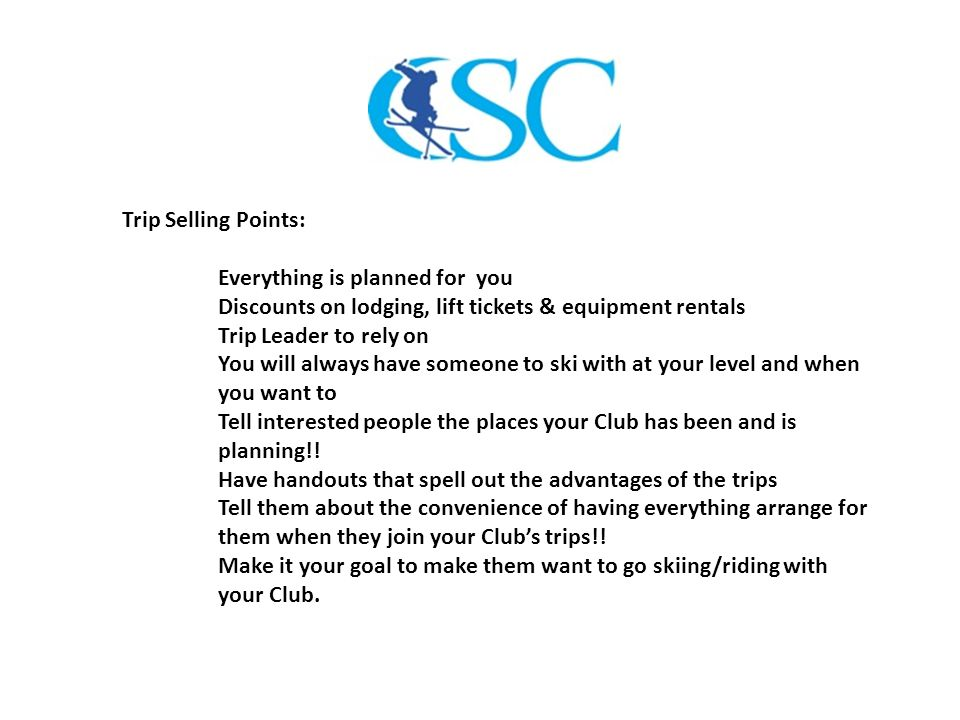 Trip Selling Points: Everything is planned for you Discounts on lodging, lift tickets & equipment rentals Trip Leader to rely on You will always have someone to ski with at your level and when you want to Tell interested people the places your Club has been and is planning!.