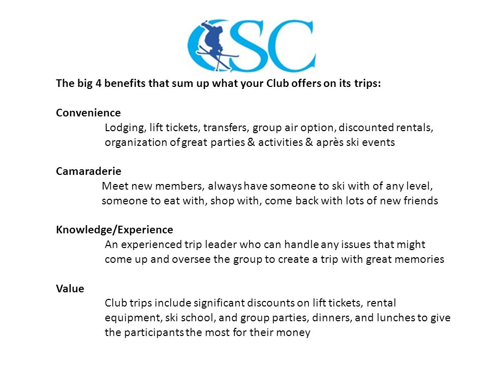 The big 4 benefits that sum up what your Club offers on its trips: Convenience Lodging, lift tickets, transfers, group air option, discounted rentals, organization of great parties & activities & après ski events Camaraderie Meet new members, always have someone to ski with of any level, someone to eat with, shop with, come back with lots of new friends Knowledge/Experience An experienced trip leader who can handle any issues that might come up and oversee the group to create a trip with great memories Value Club trips include significant discounts on lift tickets, rental equipment, ski school, and group parties, dinners, and lunches to give the participants the most for their money