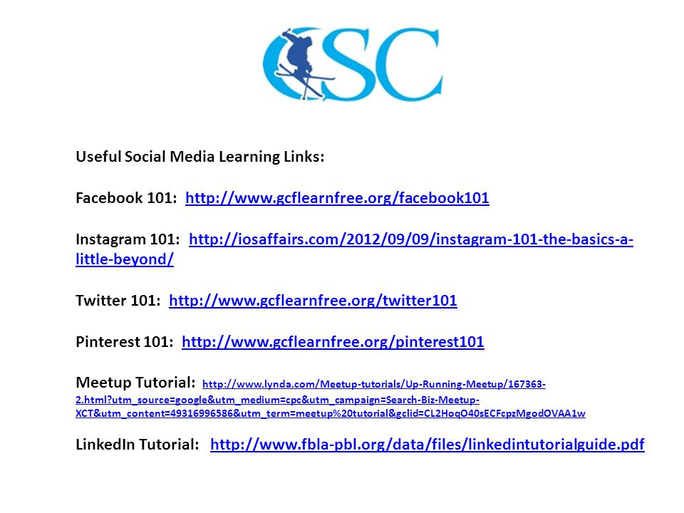 Useful Social Media Learning Links: Facebook 101: http://www.gcflearnfree.org/facebook101http://www.gcflearnfree.org/facebook101 Instagram 101: http://iosaffairs.com/2012/09/09/instagram-101-the-basics-a- little-beyond/http://iosaffairs.com/2012/09/09/instagram-101-the-basics-a- little-beyond/ Twitter 101: http://www.gcflearnfree.org/twitter101http://www.gcflearnfree.org/twitter101 Pinterest 101: http://www.gcflearnfree.org/pinterest101http://www.gcflearnfree.org/pinterest101 Meetup Tutorial: http://www.lynda.com/Meetup-tutorials/Up-Running-Meetup/167363- 2.html?utm_source=google&utm_medium=cpc&utm_campaign=Search-Biz-Meetup- XCT&utm_content=49316996586&utm_term=meetup%20tutorial&gclid=CL2HoqO40sECFcpzMgodOVAA1w http://www.lynda.com/Meetup-tutorials/Up-Running-Meetup/167363- 2.html?utm_source=google&utm_medium=cpc&utm_campaign=Search-Biz-Meetup- XCT&utm_content=49316996586&utm_term=meetup%20tutorial&gclid=CL2HoqO40sECFcpzMgodOVAA1w LinkedIn Tutorial: http://www.fbla-pbl.org/data/files/linkedintutorialguide.pdfhttp://www.fbla-pbl.org/data/files/linkedintutorialguide.pdf