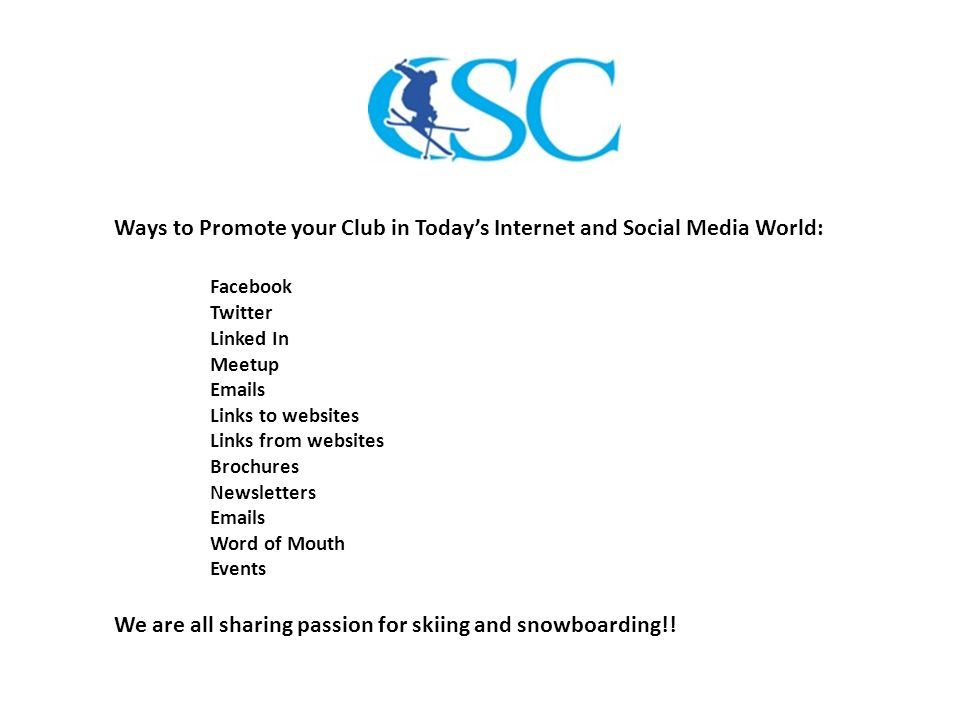 Ways to Promote your Club in Today's Internet and Social Media World: Facebook Twitter Linked In Meetup Emails Links to websites Links from websites Brochures Newsletters Emails Word of Mouth Events We are all sharing passion for skiing and snowboarding!!