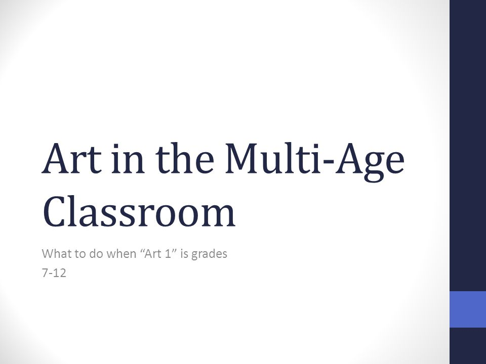 "Art in the Multi-Age Classroom What to do when ""Art 1"" is grades 7-12"