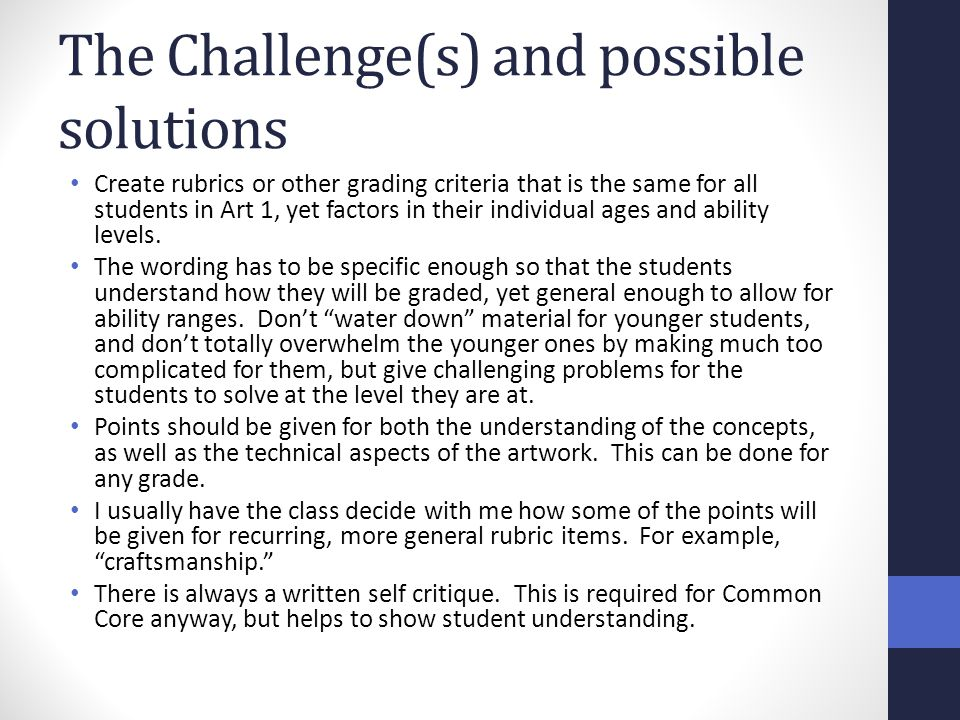 The Challenge(s) and possible solutions Create rubrics or other grading criteria that is the same for all students in Art 1, yet factors in their indi