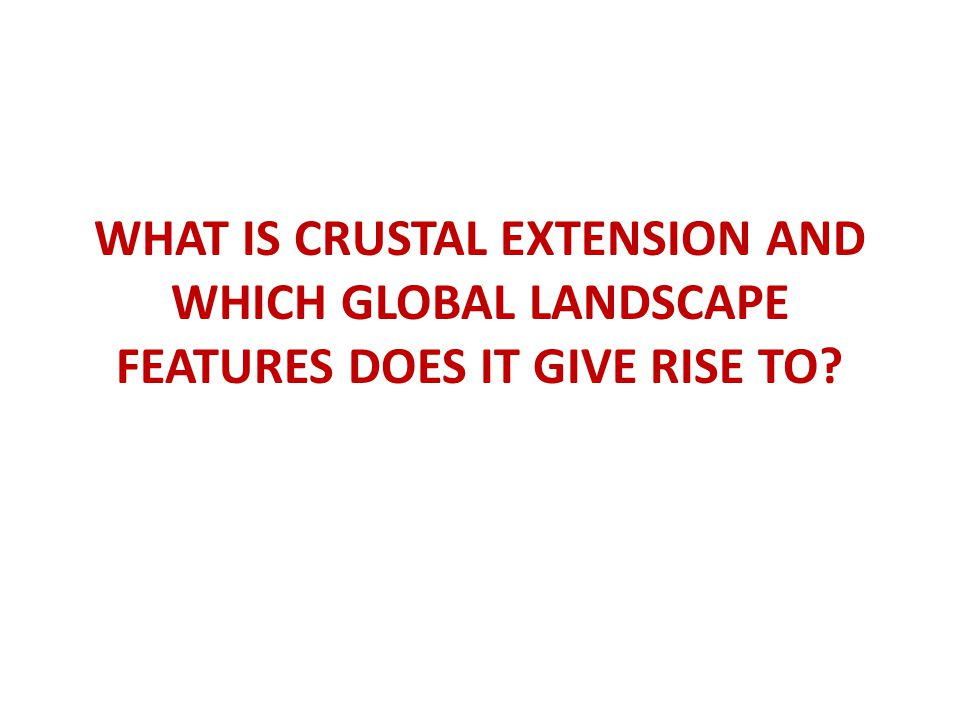 WHAT IS CRUSTAL EXTENSION AND WHICH GLOBAL LANDSCAPE FEATURES DOES IT GIVE RISE TO?