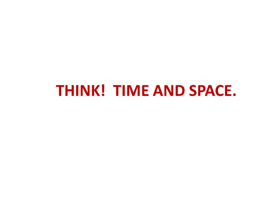 THINK! TIME AND SPACE.