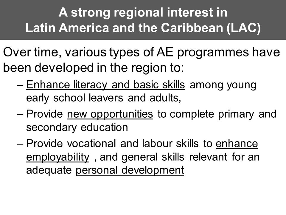A strong regional interest in Latin America and the Caribbean (LAC) Over time, various types of AE programmes have been developed in the region to: –Enhance literacy and basic skills among young early school leavers and adults, –Provide new opportunities to complete primary and secondary education –Provide vocational and labour skills to enhance employability, and general skills relevant for an adequate personal development