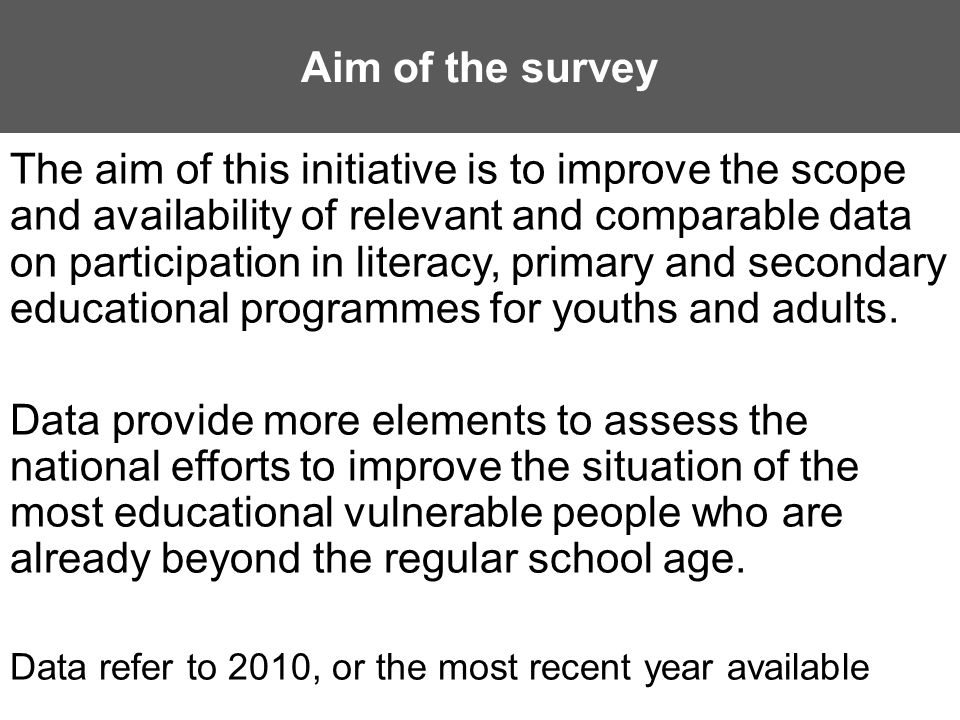 Aim of the survey The aim of this initiative is to improve the scope and availability of relevant and comparable data on participation in literacy, primary and secondary educational programmes for youths and adults.