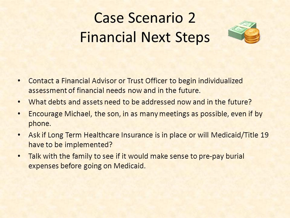 Case Scenario 2 Financial Next Steps Contact a Financial Advisor or Trust Officer to begin individualized assessment of financial needs now and in the future.
