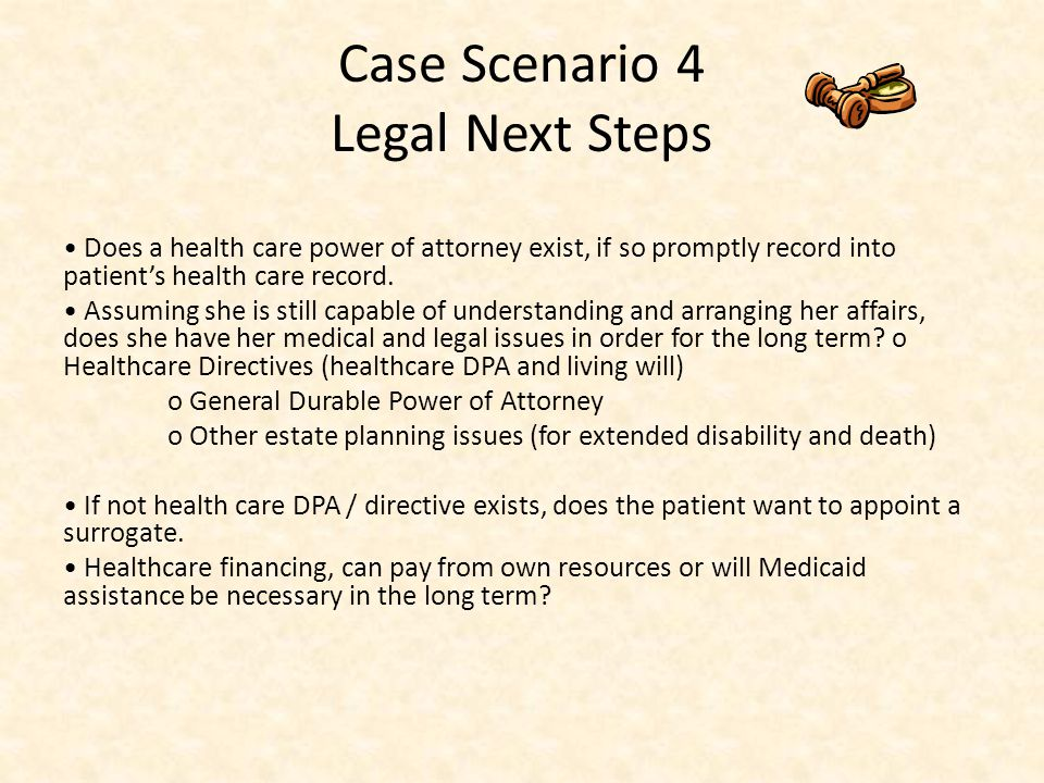 Case Scenario 4 Legal Next Steps Does a health care power of attorney exist, if so promptly record into patient's health care record.