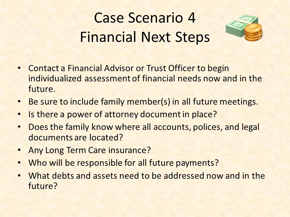 Case Scenario 4 Financial Next Steps Contact a Financial Advisor or Trust Officer to begin individualized assessment of financial needs now and in the future.