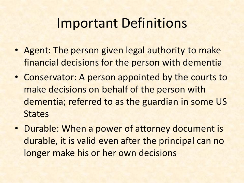 Important Definitions Agent: The person given legal authority to make financial decisions for the person with dementia Conservator: A person appointed by the courts to make decisions on behalf of the person with dementia; referred to as the guardian in some US States Durable: When a power of attorney document is durable, it is valid even after the principal can no longer make his or her own decisions