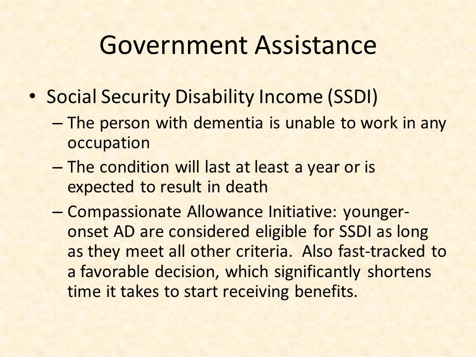 Government Assistance Social Security Disability Income (SSDI) – The person with dementia is unable to work in any occupation – The condition will last at least a year or is expected to result in death – Compassionate Allowance Initiative: younger- onset AD are considered eligible for SSDI as long as they meet all other criteria.