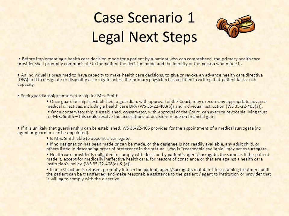 Case Scenario 1 Legal Next Steps Before implementing a health care decision made for a patient by a patient who can comprehend, the primary health care provider shall promptly communicate to the patient the decision made and the identity of the person who made it.