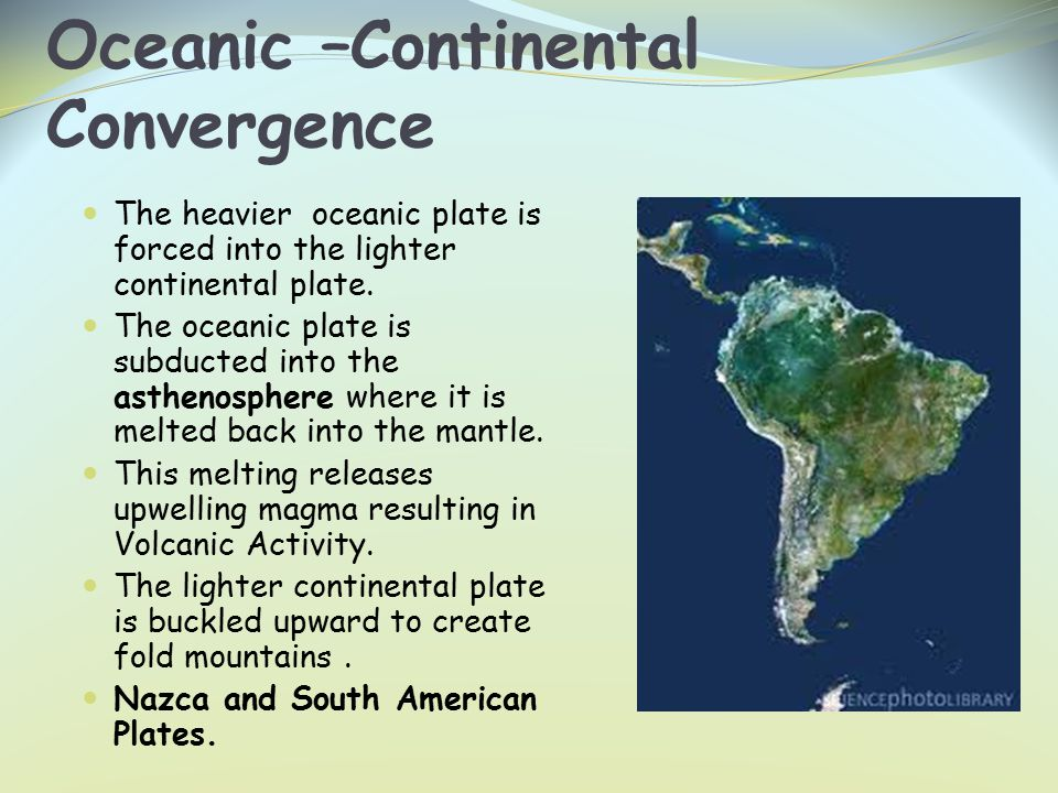 Oceanic –Continental Convergence The heavier oceanic plate is forced into the lighter continental plate.
