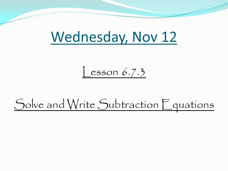 Wednesday, Nov 12 Lesson 6.7.3 Solve and Write Subtraction Equations
