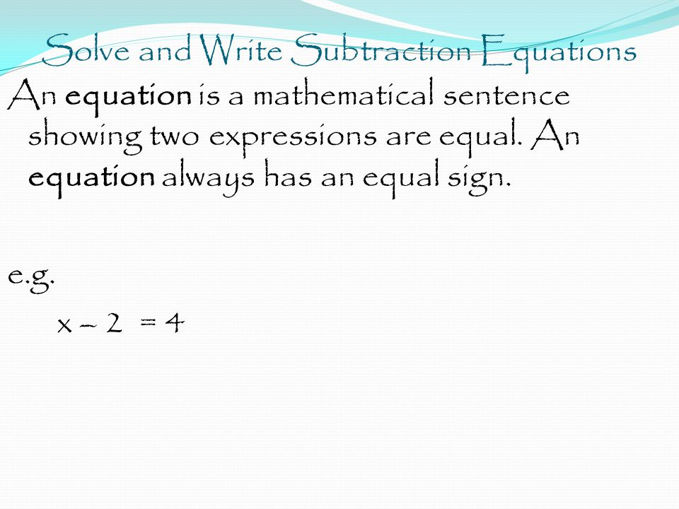 Solve and Write Subtraction Equations An equation is a mathematical sentence showing two expressions are equal.