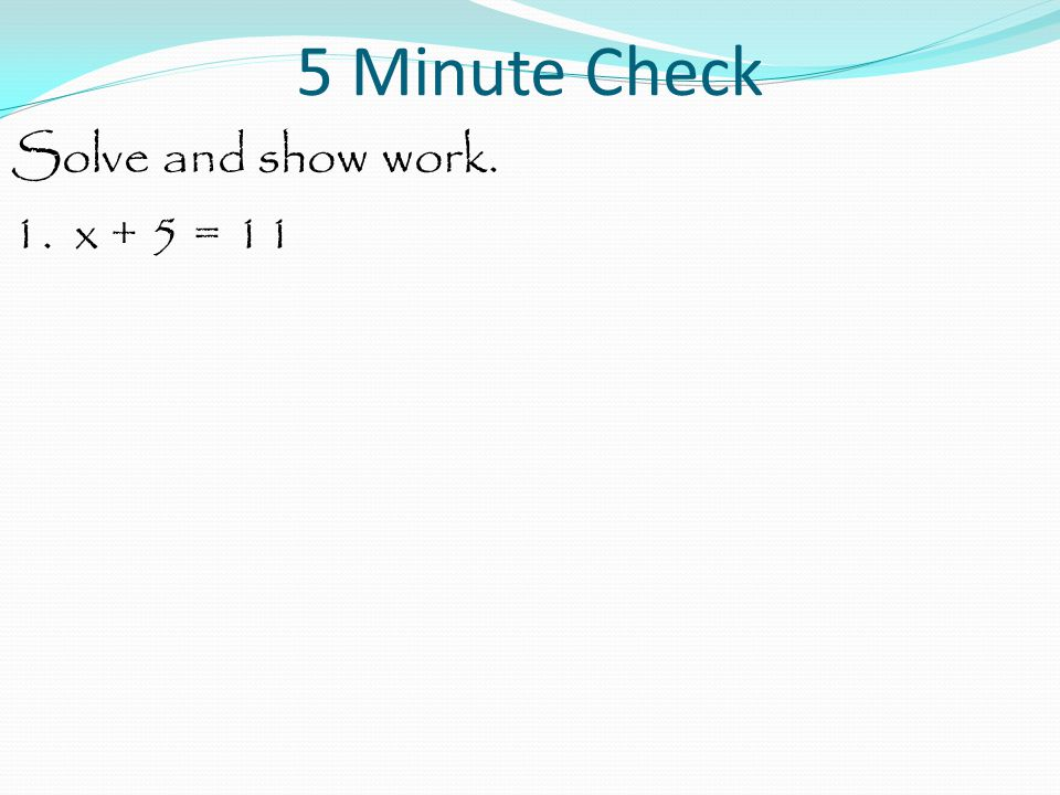 Solve and show work. 1. x + 5 = 11