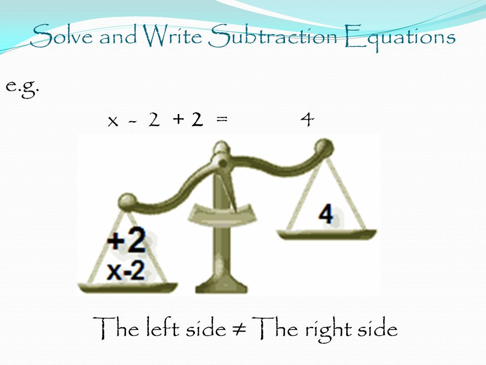 Solve and Write Subtraction Equations e.g. x - 2 + 2 = 4 The left side ≠ The right side