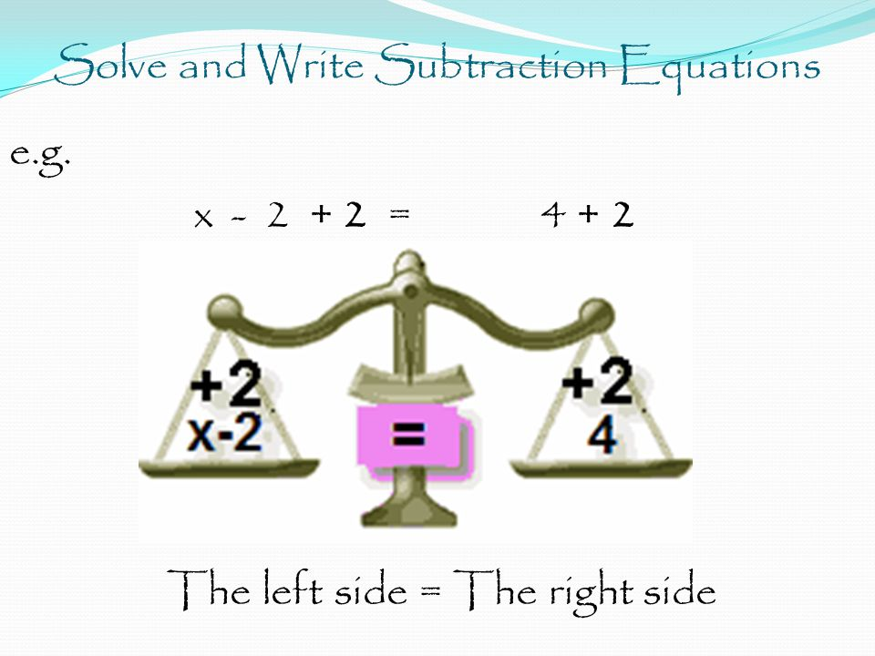 Solve and Write Subtraction Equations e.g. x - 2 + 2 = 4 + 2 The left side = The right side
