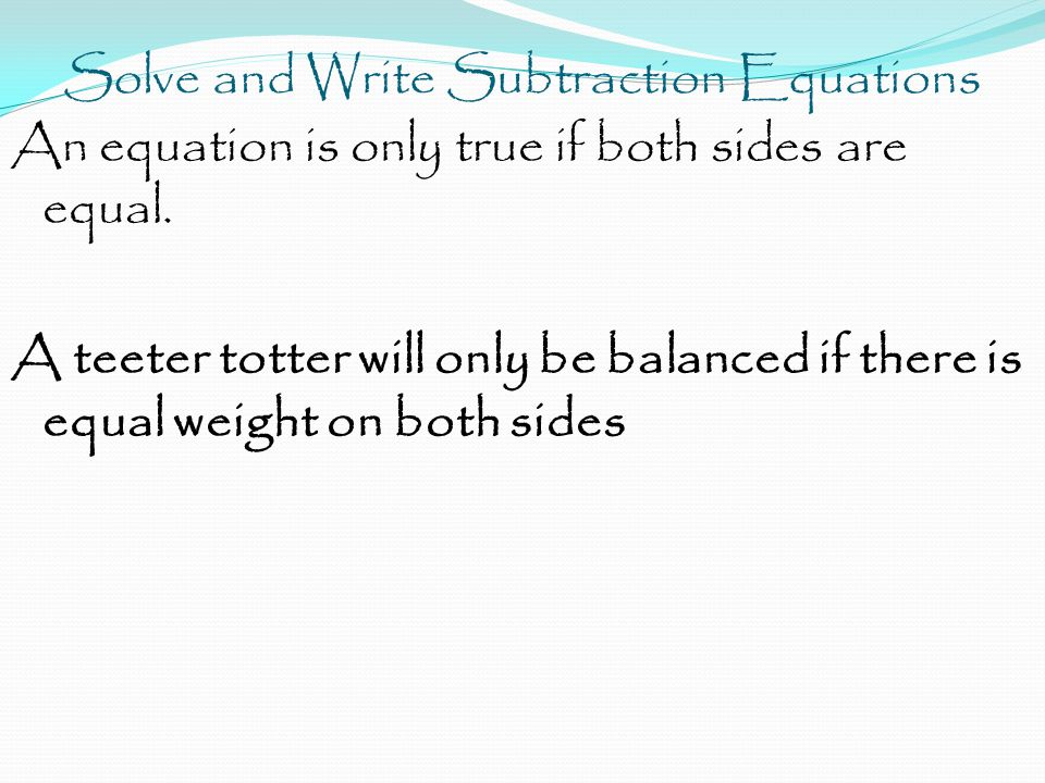 Solve and Write Subtraction Equations An equation is only true if both sides are equal.