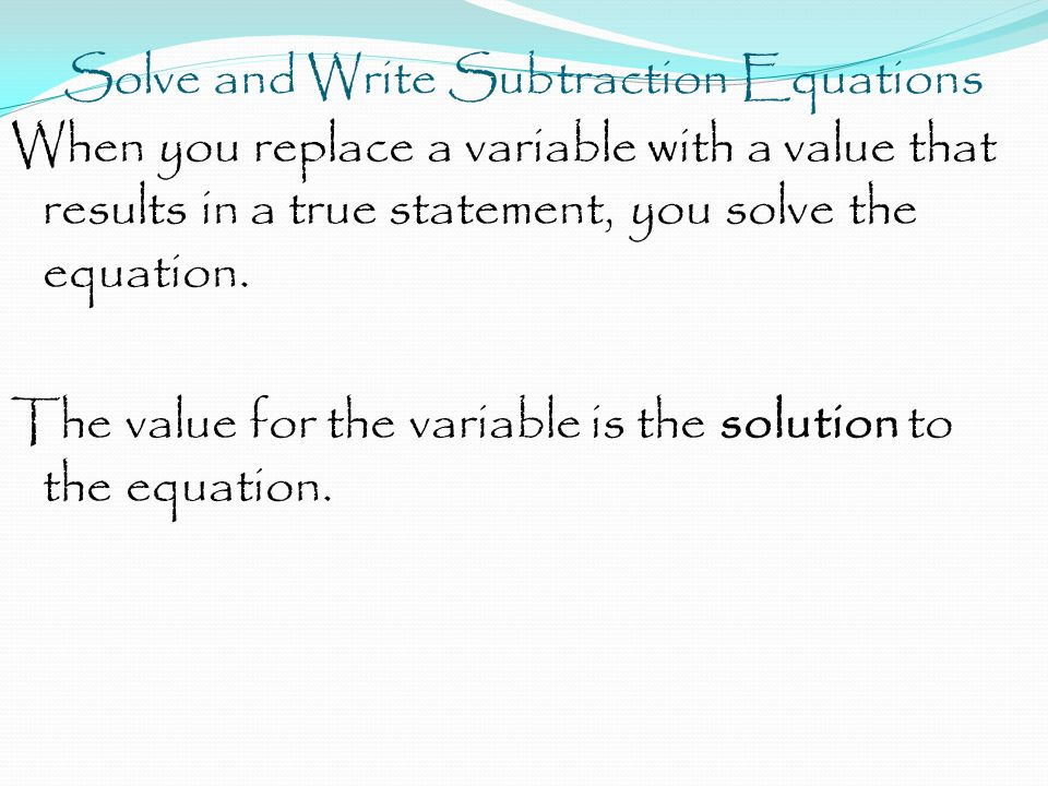 Solve and Write Subtraction Equations When you replace a variable with a value that results in a true statement, you solve the equation.
