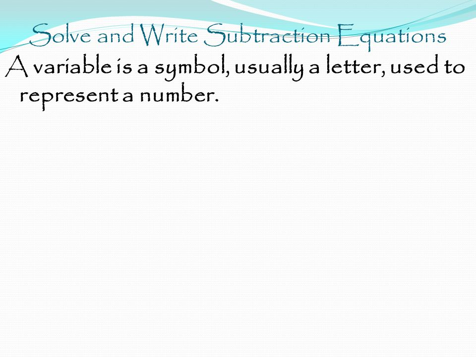 Solve and Write Subtraction Equations A variable is a symbol, usually a letter, used to represent a number.