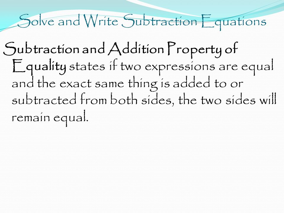 Solve and Write Subtraction Equations Subtraction and Addition Property of Equality states if two expressions are equal and the exact same thing is added to or subtracted from both sides, the two sides will remain equal.