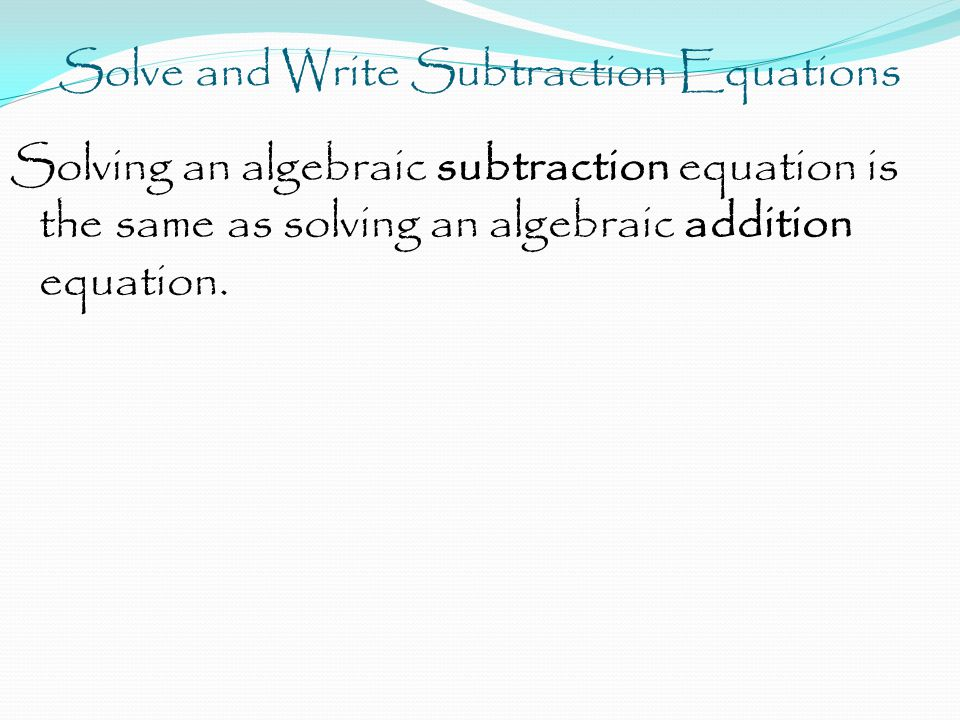 Solve and Write Subtraction Equations Solving an algebraic subtraction equation is the same as solving an algebraic addition equation.