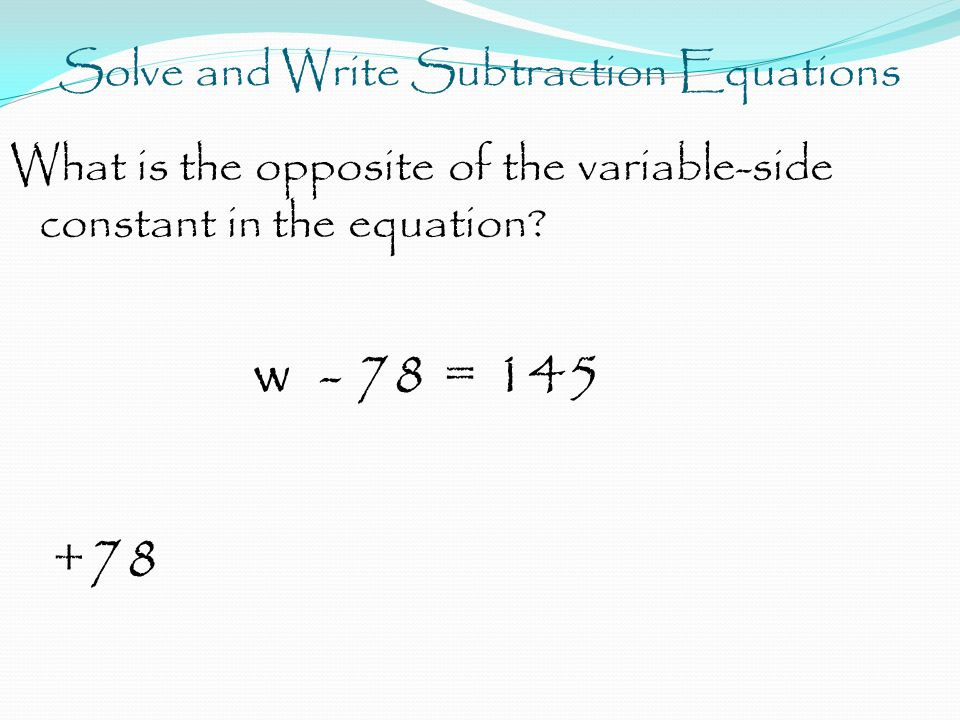 Solve and Write Subtraction Equations What is the opposite of the variable-side constant in the equation.