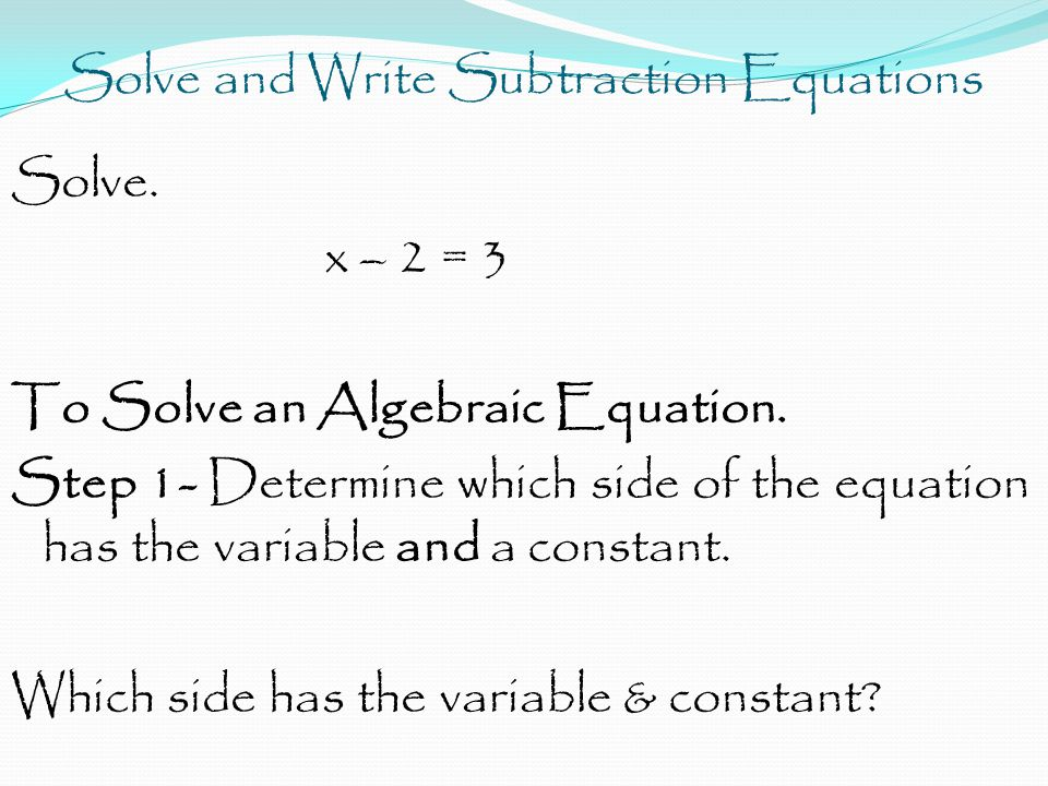 Solve and Write Subtraction Equations Solve. x – 2 = 3 To Solve an Algebraic Equation.