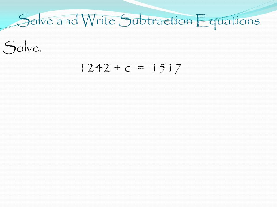 Solve and Write Subtraction Equations Solve. 1242 + c = 1517