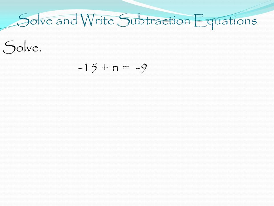 Solve and Write Subtraction Equations Solve. -15 + n = -9