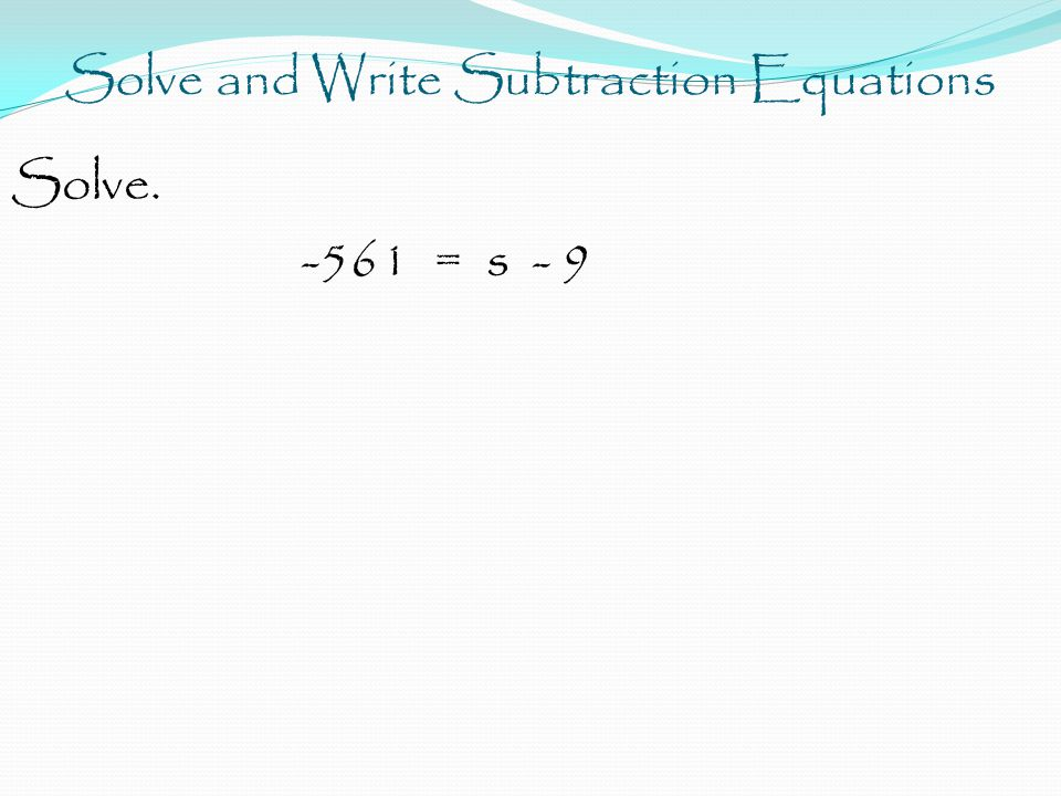 Solve and Write Subtraction Equations Solve. -561 = s - 9