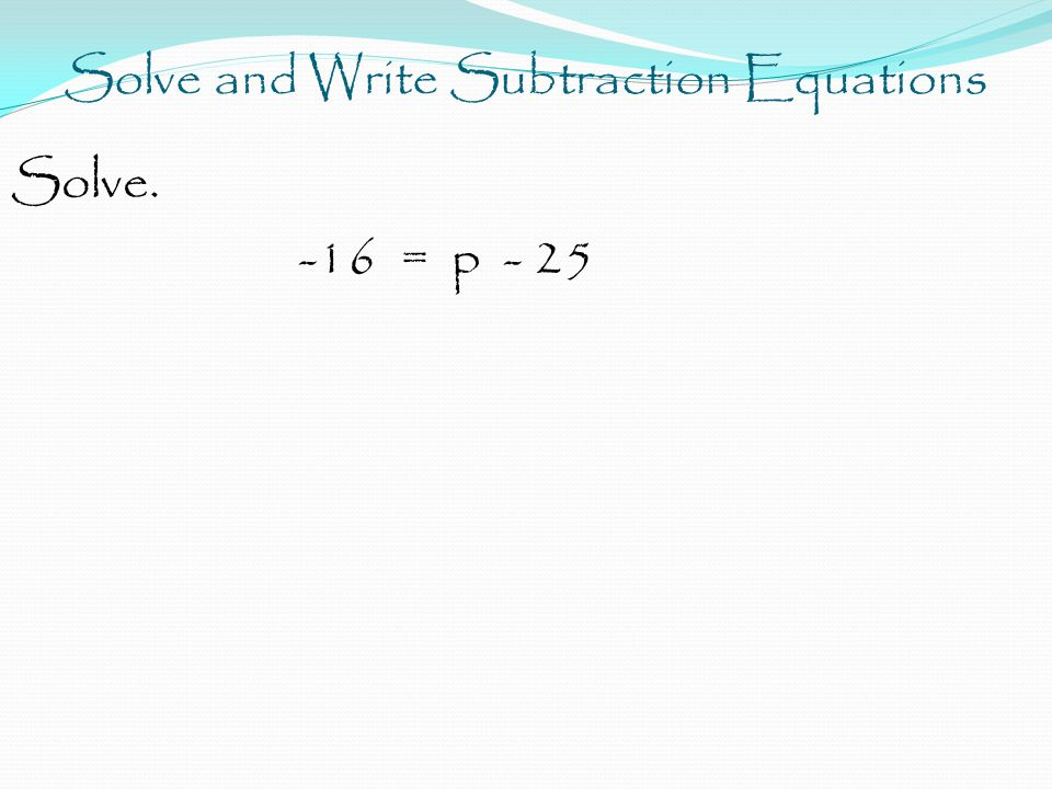 Solve and Write Subtraction Equations Solve. -16 = p - 25