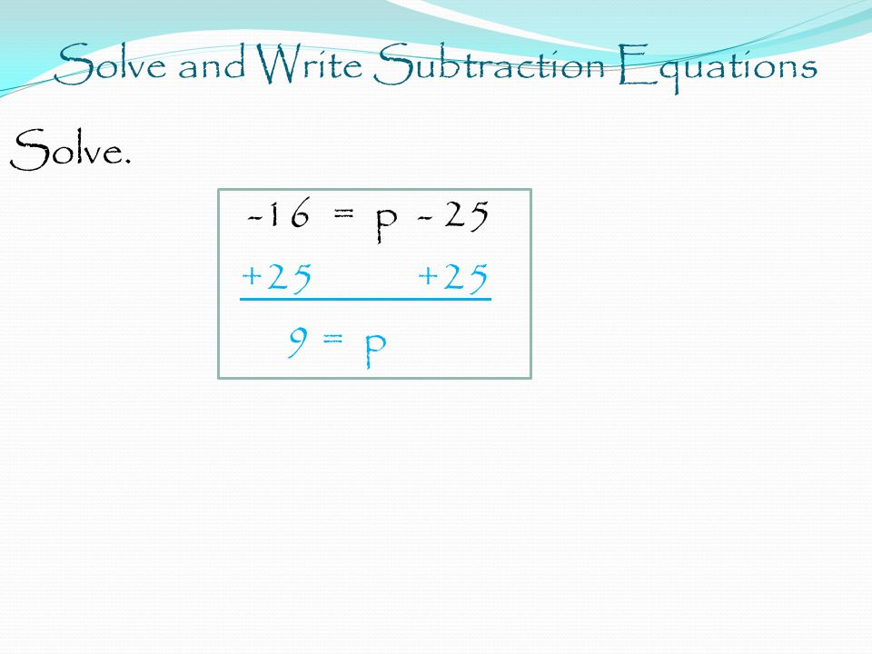 Solve and Write Subtraction Equations Solve. -16 = p - 25 +25 +25 9 = p