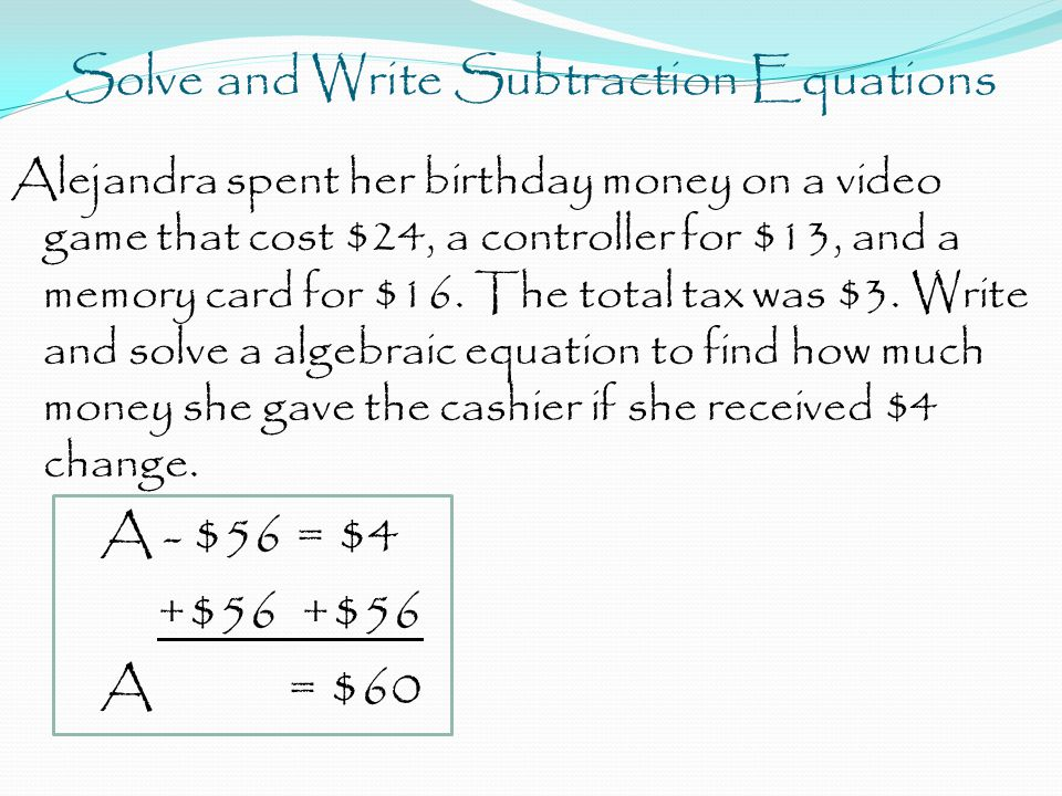 Solve and Write Subtraction Equations Alejandra spent her birthday money on a video game that cost $24, a controller for $13, and a memory card for $16.