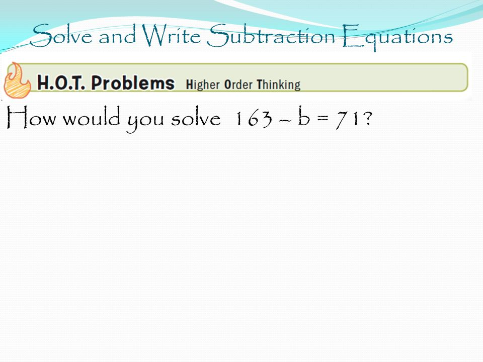 Solve and Write Subtraction Equations How would you solve 163 – b = 71?