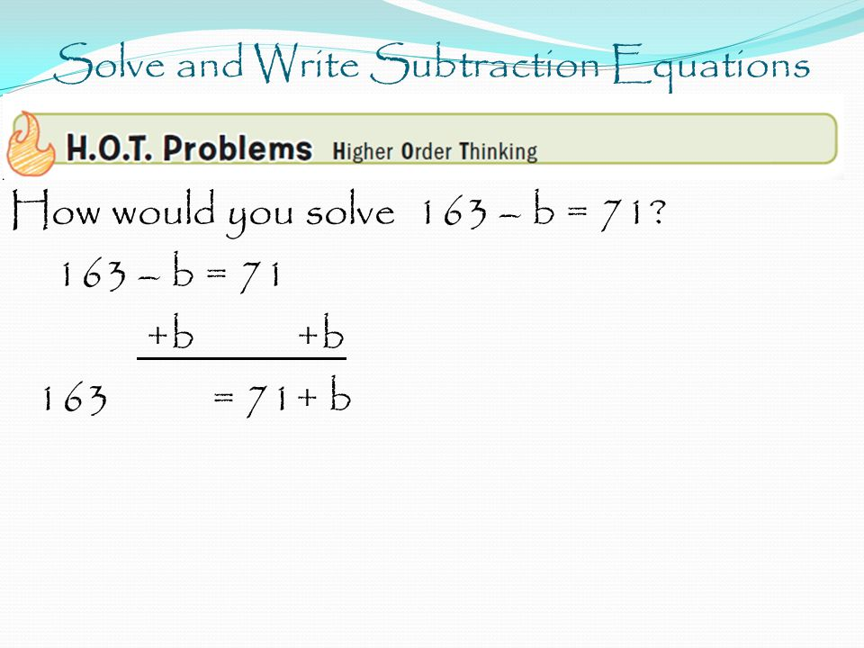 Solve and Write Subtraction Equations How would you solve 163 – b = 71.