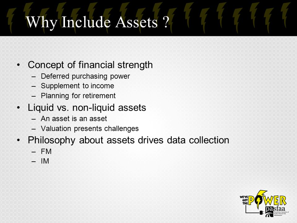 Why Include Assets ? Concept of financial strength –Deferred purchasing power –Supplement to income –Planning for retirement Liquid vs. non-liquid ass