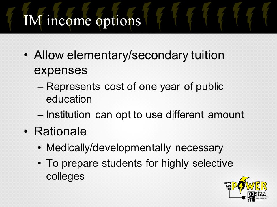 IM income options Allow elementary/secondary tuition expenses –Represents cost of one year of public education –Institution can opt to use different a