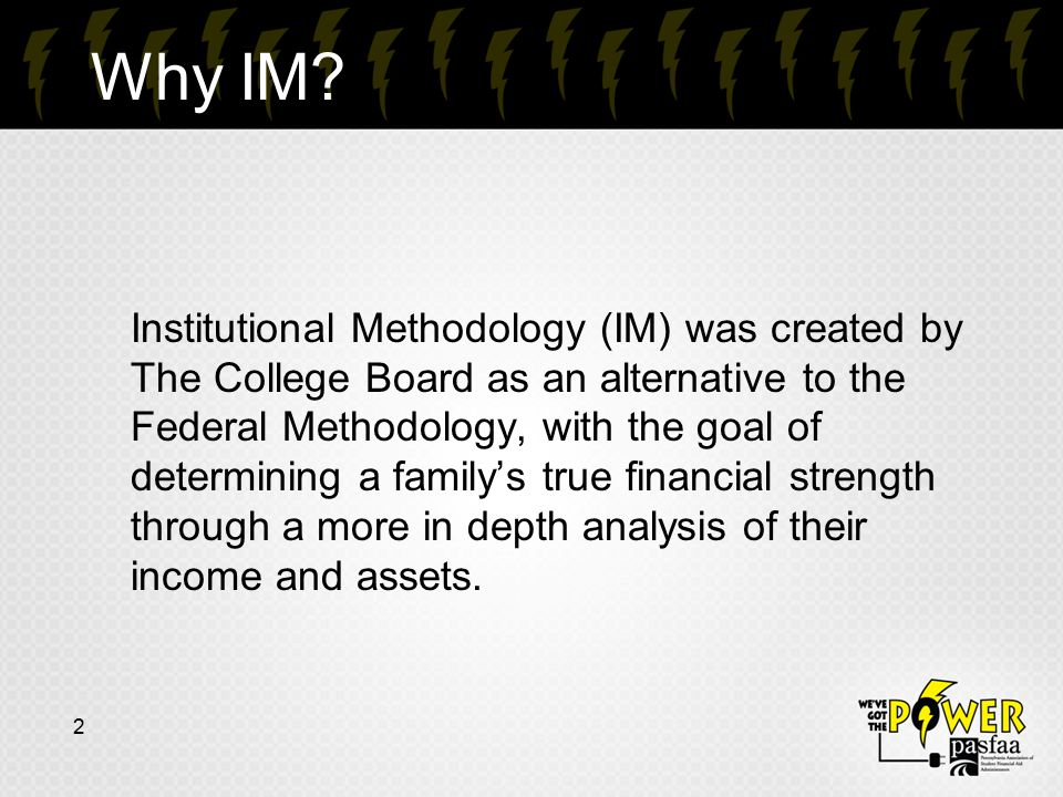 Why IM? Institutional Methodology (IM) was created by The College Board as an alternative to the Federal Methodology, with the goal of determining a f